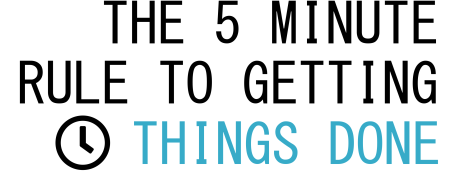 The 5 Minute Rule To Get Things Done