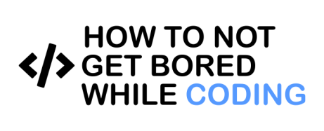 How to not get bored while coding