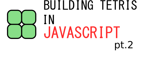Building Tetris In JavaScript Part 2